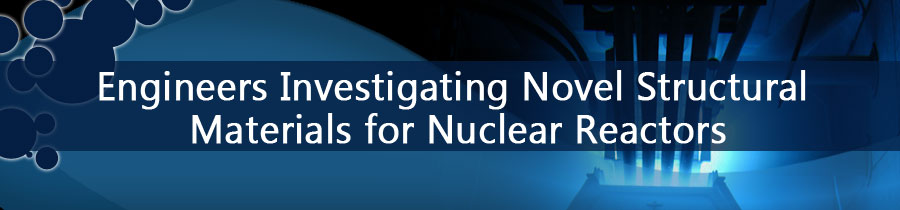 Engineers Investigating Novel Structural Materials for Nuclear Reactors