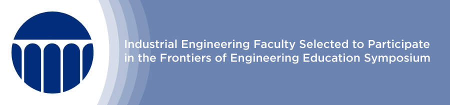 Industrial Engineering Faculty Selected to Participate in the Frontiers of Engineering Education Symposium