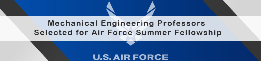 Mechanical Engineering Professors Selected for Air Force Summer Fellowship
