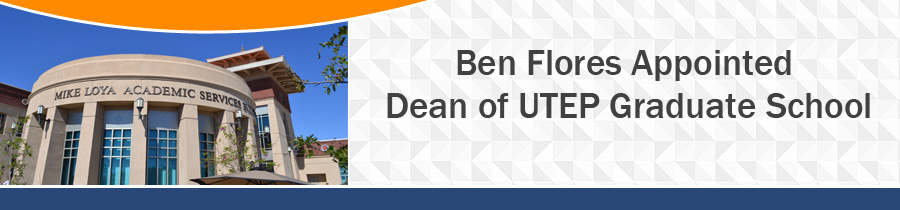 Ben Flores Appointed Dean of UTEP Graduate School