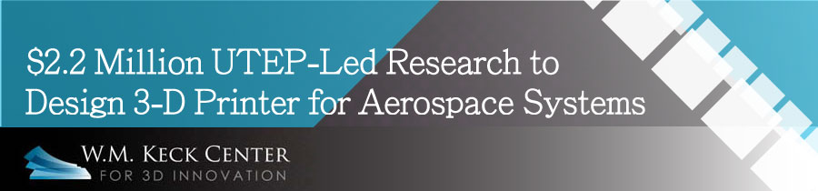 $2.2 Million UTEP-Led Research to Design 3-D Printer for Aerospace Systems