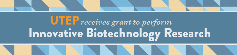 UTEP Receives Grant to Perform Innovative Biotechnology Research