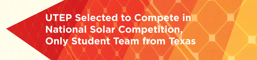 UTEP Selected to Compete in National Solar Competition, Only Student Team from Texas