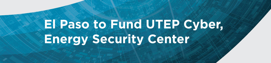 El Paso to Fund UTEP Cyber, Energy Security Center